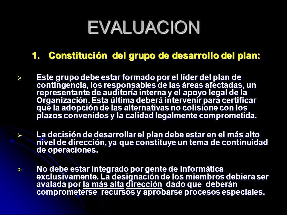 EVALUACION 1.Constitución del grupo de desarrollo del plan: Este grupo debe estar formado por el líder del plan de contingencia, los responsables de las áreas afectadas, un representante de auditoría interna y el apoyo legal de la Organización.