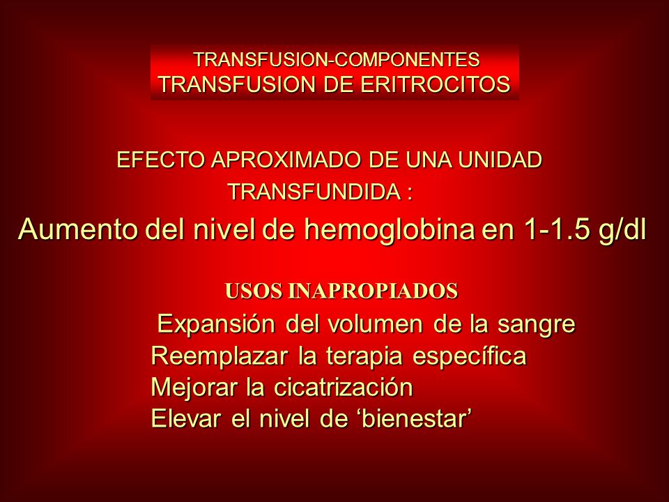 TRANSFUSION-COMPONENTES TRANSFUSION DE ERITROCITOS TRANSFUSION-COMPONENTES TRANSFUSION DE ERITROCITOS EFECTO APROXIMADO DE UNA UNIDAD EFECTO APROXIMADO DE UNA UNIDAD TRANSFUNDIDA : TRANSFUNDIDA : Aumento del nivel de hemoglobina en 1-1.5 g/dl USOS INAPROPIADOS USOS INAPROPIADOS Expansión del volumen de la sangre Expansión del volumen de la sangre Reemplazar la terapia específica Reemplazar la terapia específica Mejorar la cicatrización Mejorar la cicatrización Elevar el nivel de bienestar Elevar el nivel de bienestar