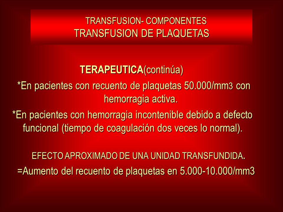 TRANSFUSION- COMPONENTES TRANSFUSION DE PLAQUETAS TRANSFUSION- COMPONENTES TRANSFUSION DE PLAQUETAS TERAPEUTICA (continúa) TERAPEUTICA (continúa) *En pacientes con recuento de plaquetas 50.000/mm 3 con hemorragia activa.