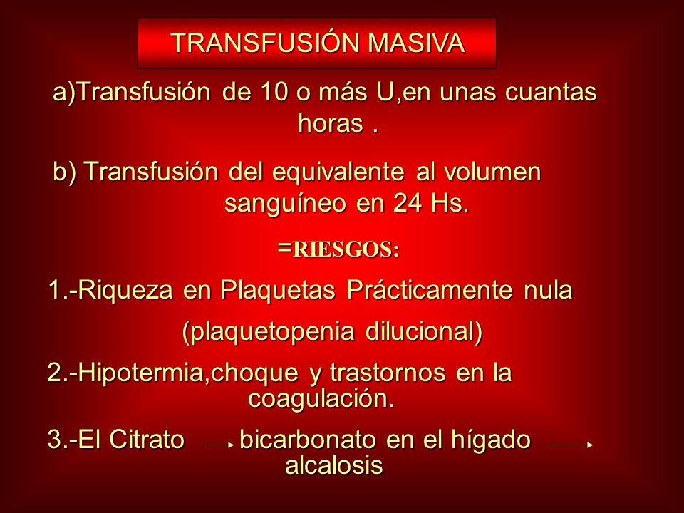 TRANSFUSIÓN MASIVA TRANSFUSIÓN MASIVA a)Transfusión de 10 o más U,en unas cuantas horas. b) Transfusión del equivalente al volumen sanguíneo en 24 Hs.