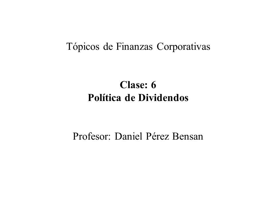 Tópicos de Finanzas Corporativas Clase: 6 Política de Dividendos Profesor: Daniel Pérez Bensan