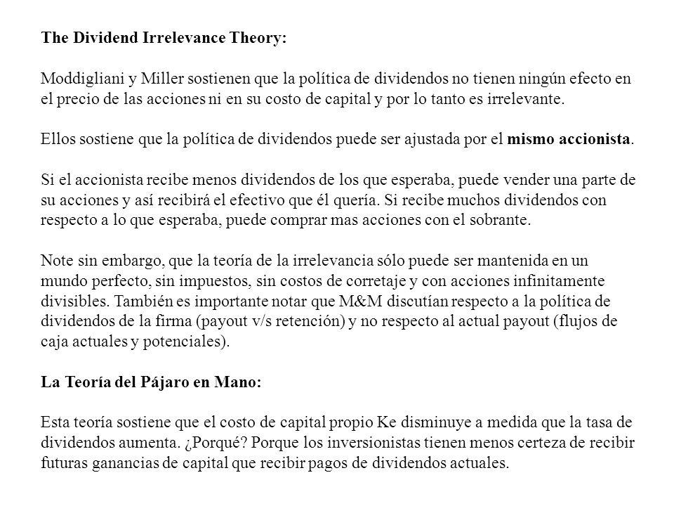 The Dividend Irrelevance Theory: Moddigliani y Miller sostienen que la política de dividendos no tienen ningún efecto en el precio de las acciones ni en su costo de capital y por lo tanto es irrelevante.