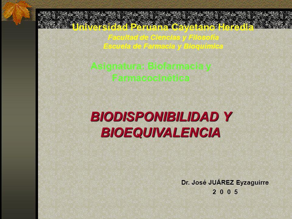 BIODISPONIBILIDAD Y BIOEQUIVALENCIA Dr. José JUÁREZ Eyzaguirre 2 0 0 5 Asignatura: Biofarmacia y Farmacocinética Universidad Peruana Cayetano Heredia