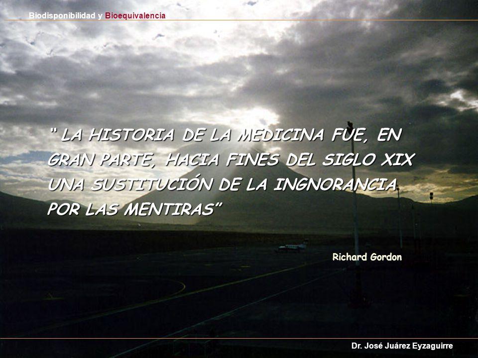 LA HISTORIA DE LA MEDICINA FUE, EN GRAN PARTE, HACIA FINES DEL SIGLO XIX UNA SUSTITUCIÓN DE LA INGNORANCIA POR LAS MENTIRAS LA HISTORIA DE LA MEDICINA FUE, EN GRAN PARTE, HACIA FINES DEL SIGLO XIX UNA SUSTITUCIÓN DE LA INGNORANCIA POR LAS MENTIRAS Biodisponibilidad y Bioequivalencia Dr.