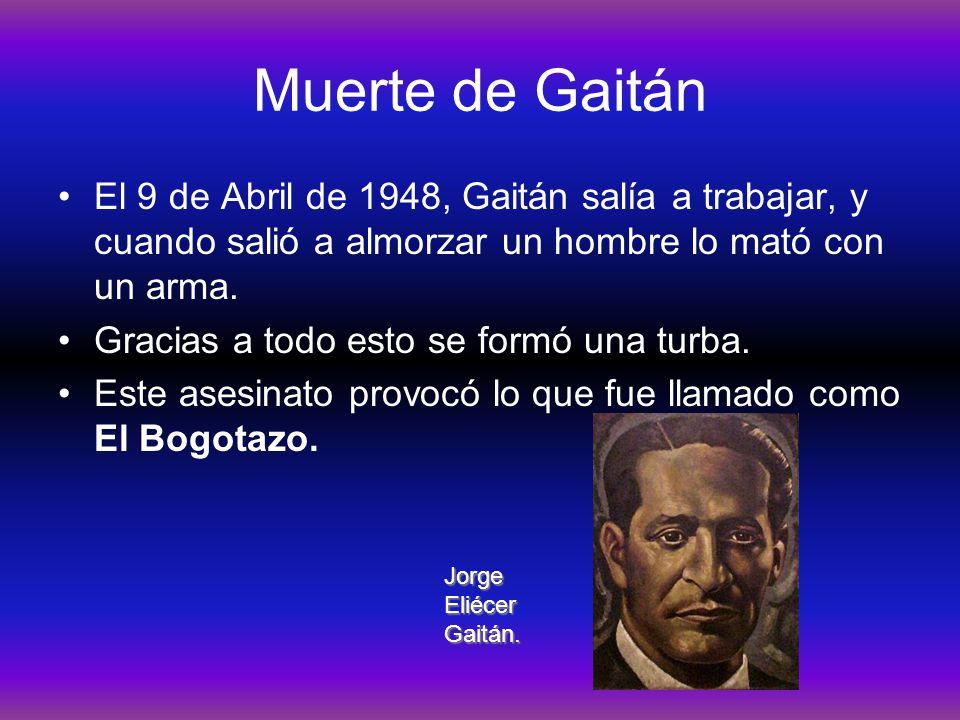 Muerte de Gaitán El 9 de Abril de 1948, Gaitán salía a trabajar, y cuando salió a almorzar un hombre lo mató con un arma. Gracias a todo esto se formó