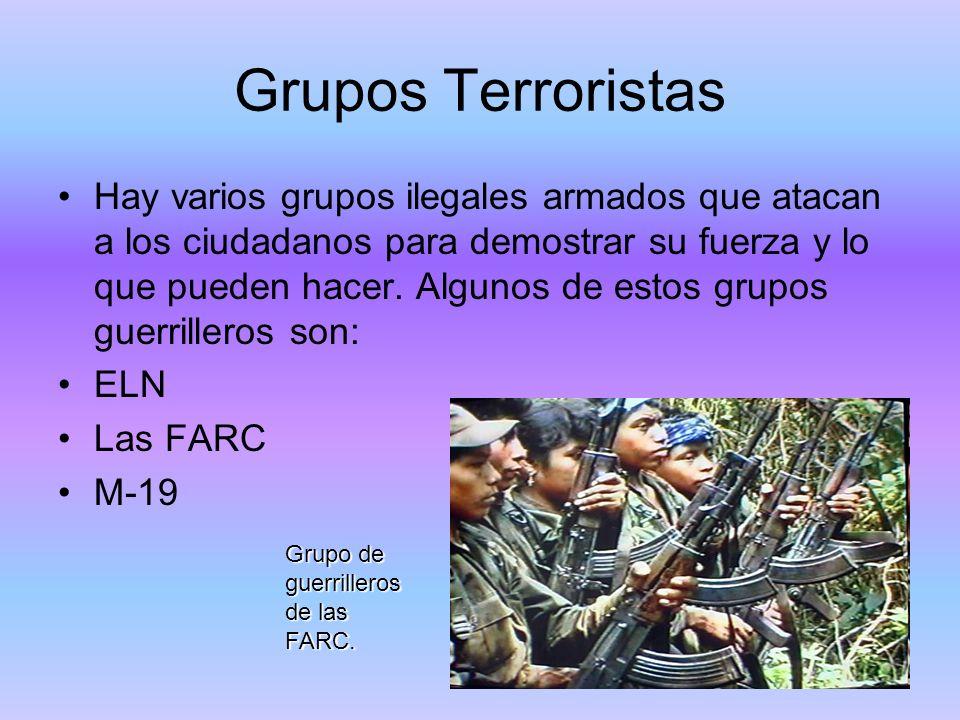 Grupos Terroristas Hay varios grupos ilegales armados que atacan a los ciudadanos para demostrar su fuerza y lo que pueden hacer. Algunos de estos gru