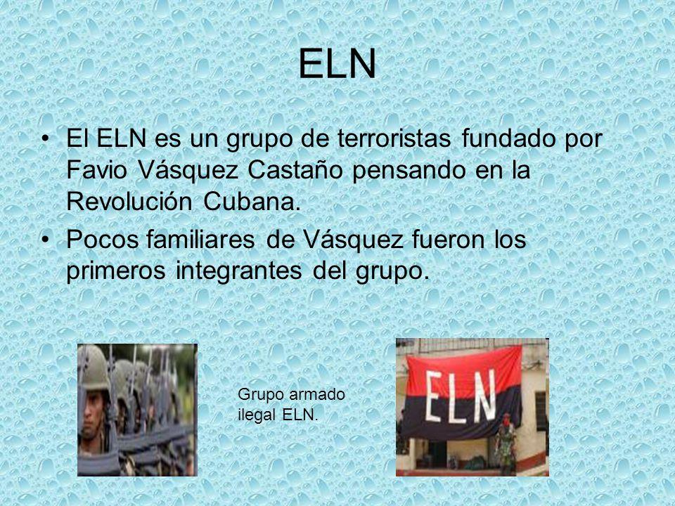 ELN El ELN es un grupo de terroristas fundado por Favio Vásquez Castaño pensando en la Revolución Cubana. Pocos familiares de Vásquez fueron los prime