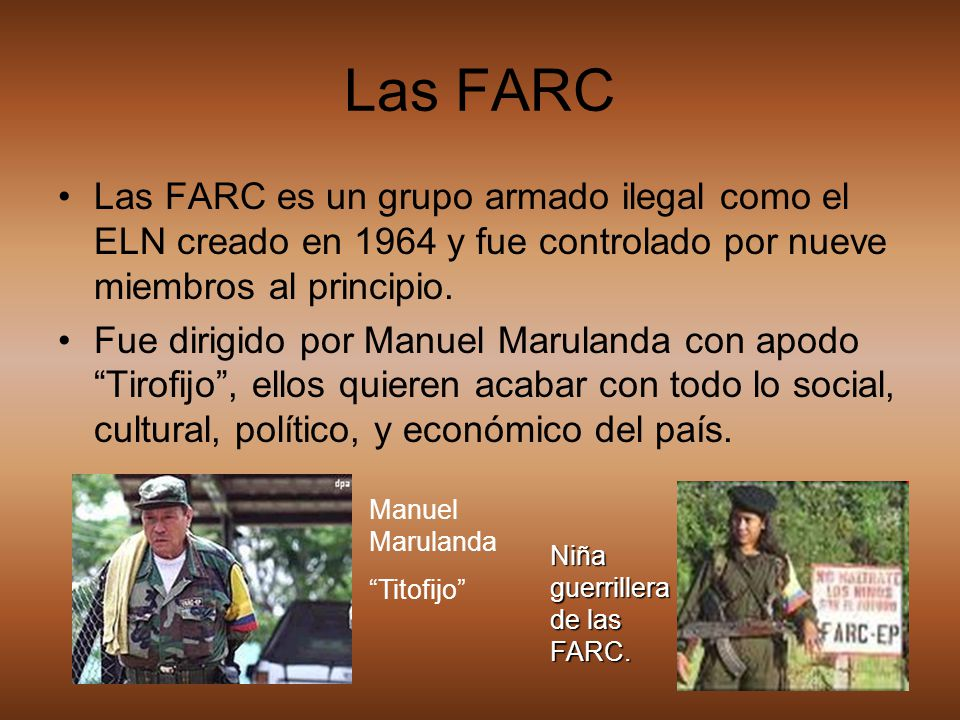 Las FARC Las FARC es un grupo armado ilegal como el ELN creado en 1964 y fue controlado por nueve miembros al principio. Fue dirigido por Manuel Marul