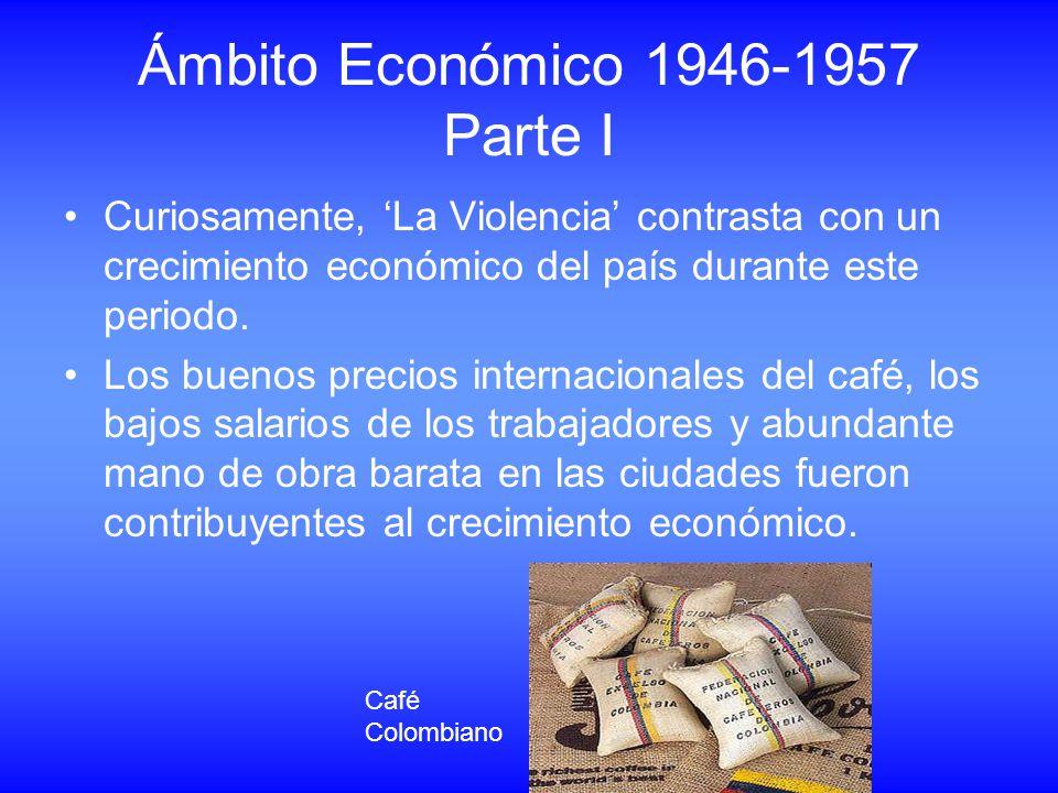Ámbito Económico 1946-1957 Parte I Curiosamente, La Violencia contrasta con un crecimiento económico del país durante este periodo. Los buenos precios