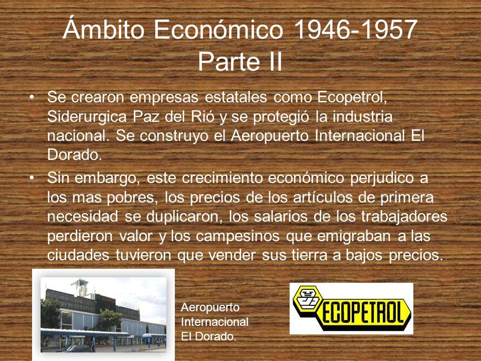 Ámbito Económico 1946-1957 Parte II Se crearon empresas estatales como Ecopetrol, Siderurgica Paz del Rió y se protegió la industria nacional. Se cons