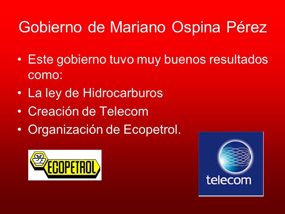 Gobierno de Mariano Ospina Pérez Este gobierno tuvo muy buenos resultados como: La ley de Hidrocarburos Creación de Telecom Organización de Ecopetrol.