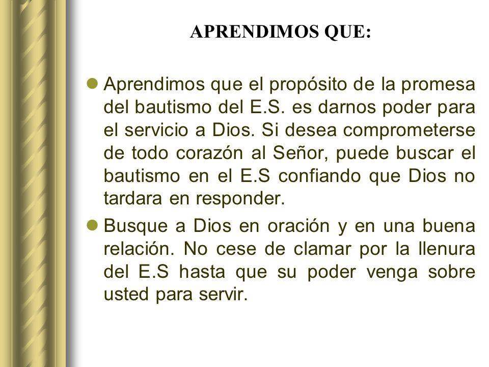 APRENDIMOS QUE: Aprendimos que el propósito de la promesa del bautismo del E.S. es darnos poder para el servicio a Dios. Si desea comprometerse de tod