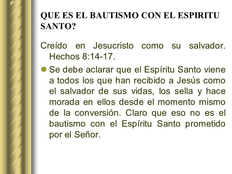 QUE ES EL BAUTISMO CON EL ESPIRITU SANTO? Creído en Jesucristo como su salvador. Hechos 8:14-17. Se debe aclarar que el Espíritu Santo viene a todos l
