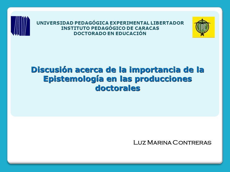 Discusión acerca de la importancia de la Epistemología en las producciones doctorales Luz Marina Contreras UNIVERSIDAD PEDAGÓGICA EXPERIMENTAL LIBERTA