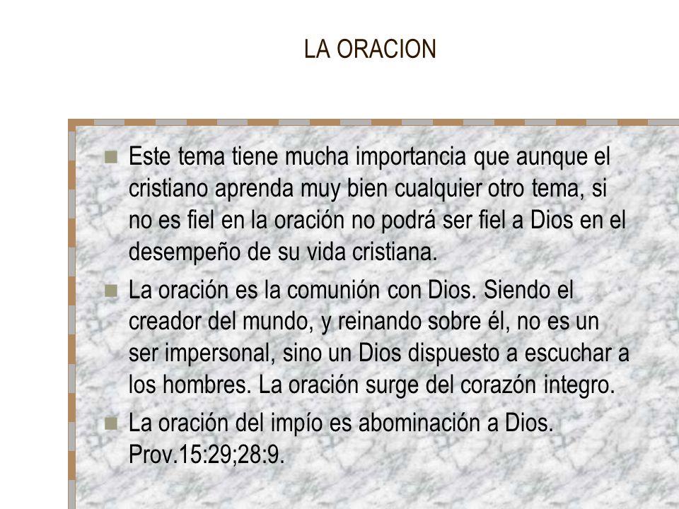 LA ORACION Este tema tiene mucha importancia que aunque el cristiano aprenda muy bien cualquier otro tema, si no es fiel en la oración no podrá ser fi