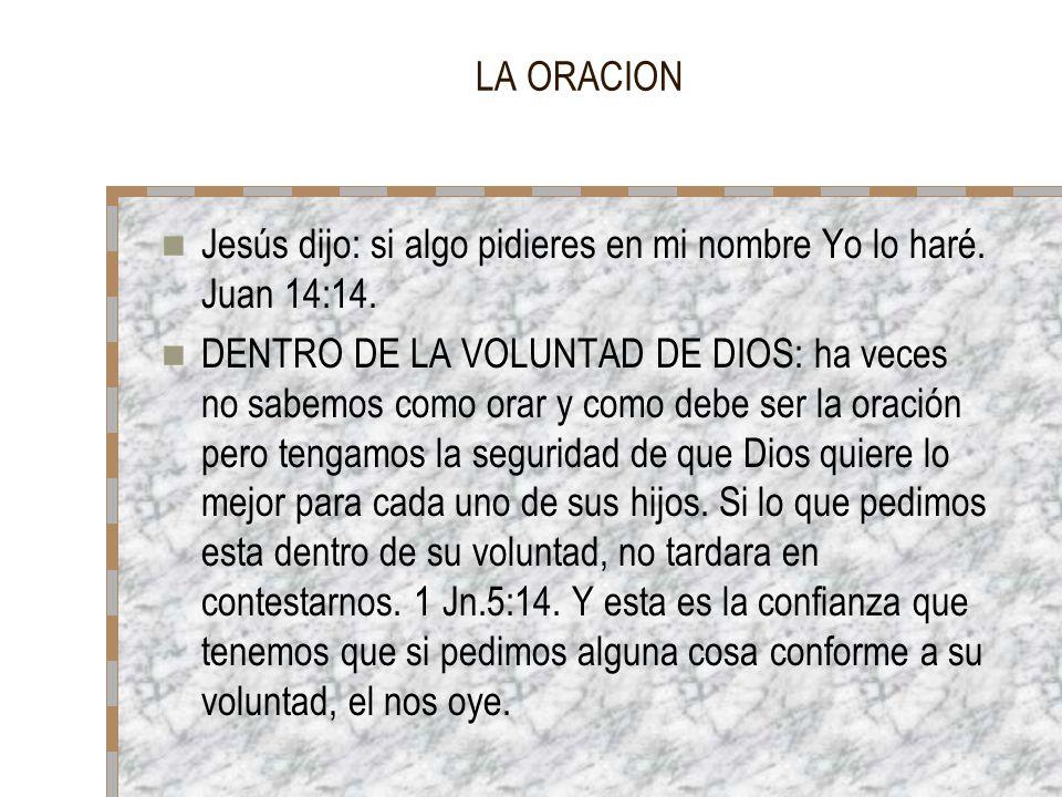 LA ORACION Jesús dijo: si algo pidieres en mi nombre Yo lo haré. Juan 14:14. DENTRO DE LA VOLUNTAD DE DIOS: ha veces no sabemos como orar y como debe