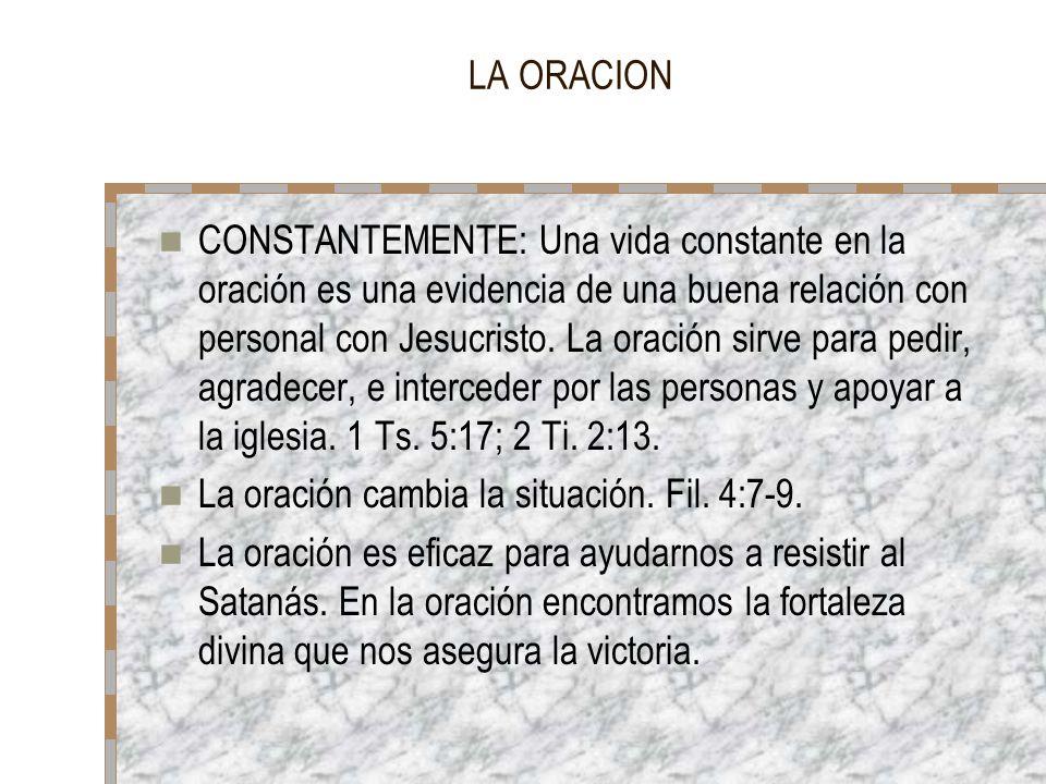 LA ORACION CONSTANTEMENTE: Una vida constante en la oración es una evidencia de una buena relación con personal con Jesucristo. La oración sirve para