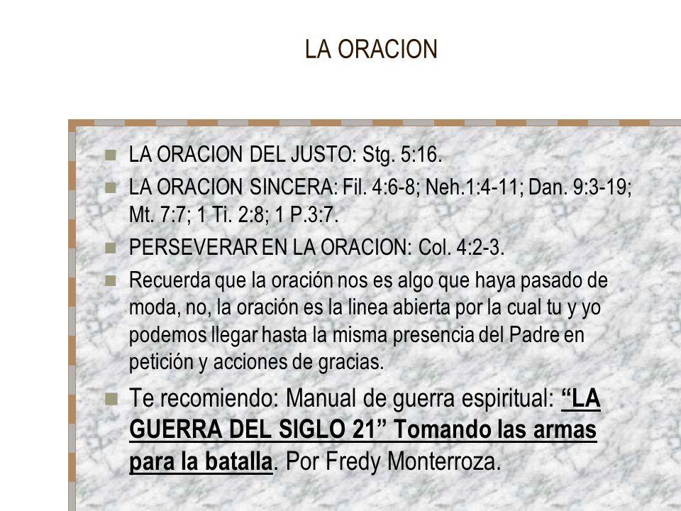 LA ORACION LA ORACION DEL JUSTO: Stg. 5:16. LA ORACION SINCERA: Fil. 4:6-8; Neh.1:4-11; Dan. 9:3-19; Mt. 7:7; 1 Ti. 2:8; 1 P.3:7. PERSEVERAR EN LA ORA