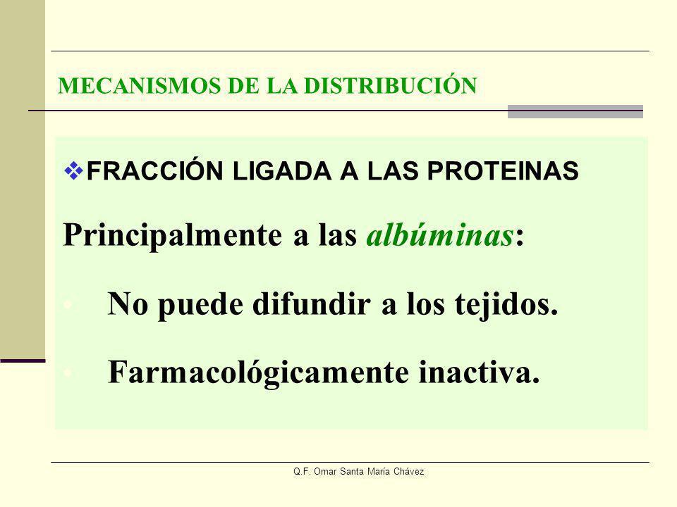 Q.F. Omar Santa María Chávez FRACCIÓN LIGADA A LAS PROTEINAS Principalmente a las albúminas: No puede difundir a los tejidos. Farmacológicamente inact