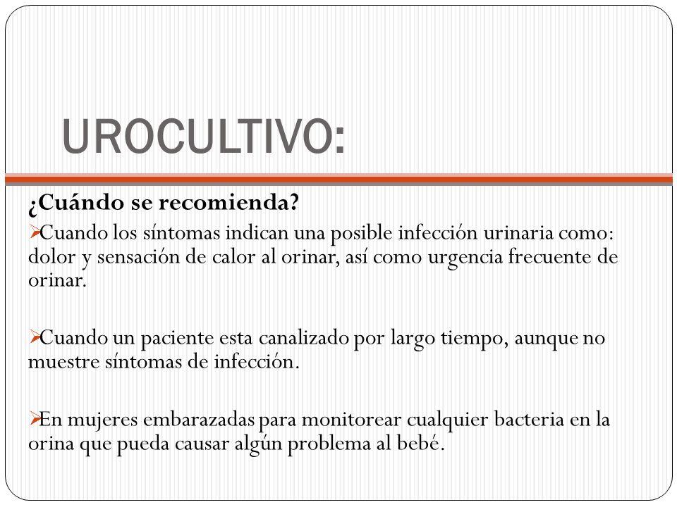 UROCULTIVO: ¿Cuándo se recomienda? Cuando los síntomas indican una posible infección urinaria como: dolor y sensación de calor al orinar, así como urg