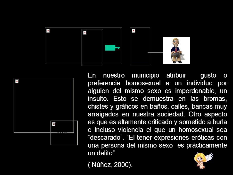 En nuestro municipio atribuir gusto o preferencia homosexual a un individuo por alguien del mismo sexo es imperdonable, un insulto. Esto se demuestra