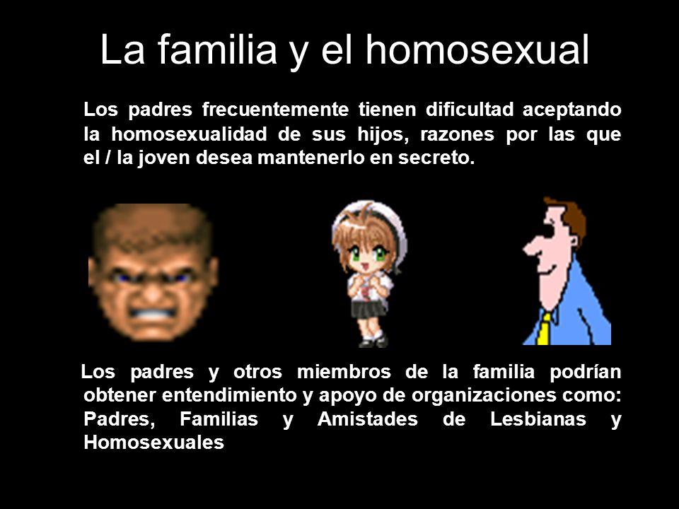 La familia y el homosexual Los padres frecuentemente tienen dificultad aceptando la homosexualidad de sus hijos, razones por las que el / la joven des