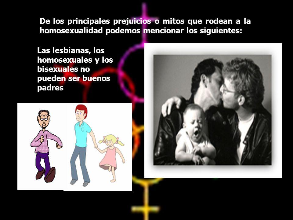 De los principales prejuicios o mitos que rodean a la homosexualidad podemos mencionar los siguientes: Las lesbianas, los homosexuales y los bisexuale