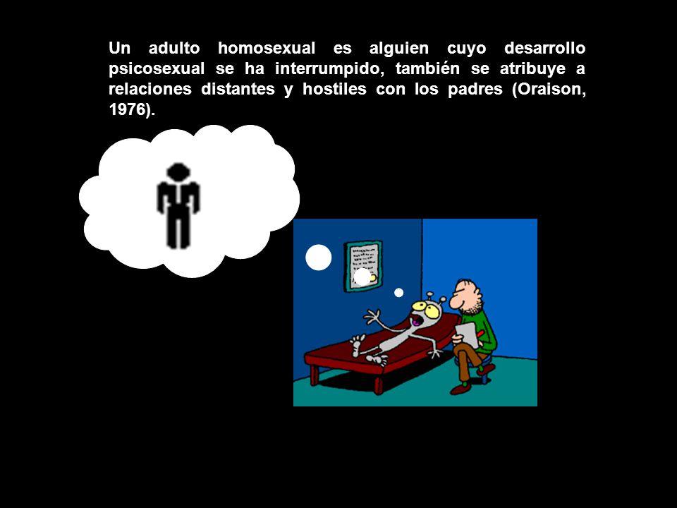 Un adulto homosexual es alguien cuyo desarrollo psicosexual se ha interrumpido, también se atribuye a relaciones distantes y hostiles con los padres (