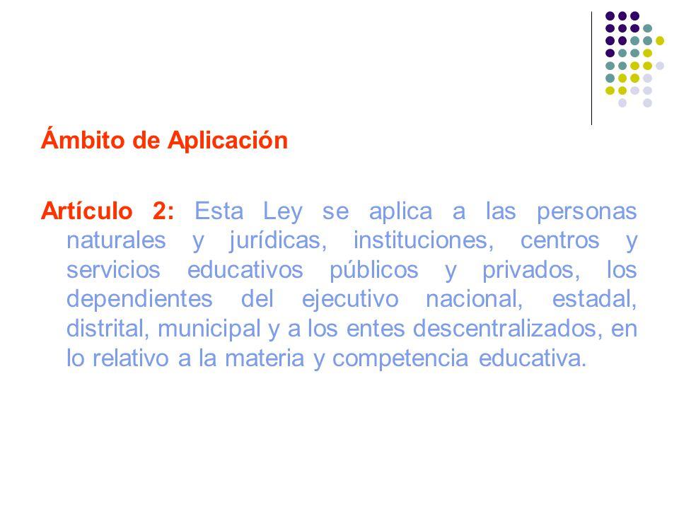 Ámbito de Aplicación Artículo 2: Esta Ley se aplica a las personas naturales y jurídicas, instituciones, centros y servicios educativos públicos y pri