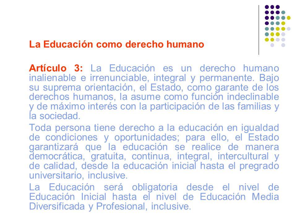 La Educación como derecho humano Artículo 3: La Educación es un derecho humano inalienable e irrenunciable, integral y permanente. Bajo su suprema ori