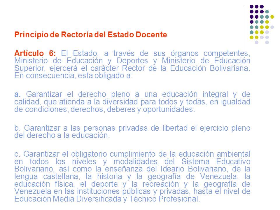 Principio de Rectoría del Estado Docente Artículo 6: El Estado, a través de sus órganos competentes, Ministerio de Educación y Deportes y Ministerio d