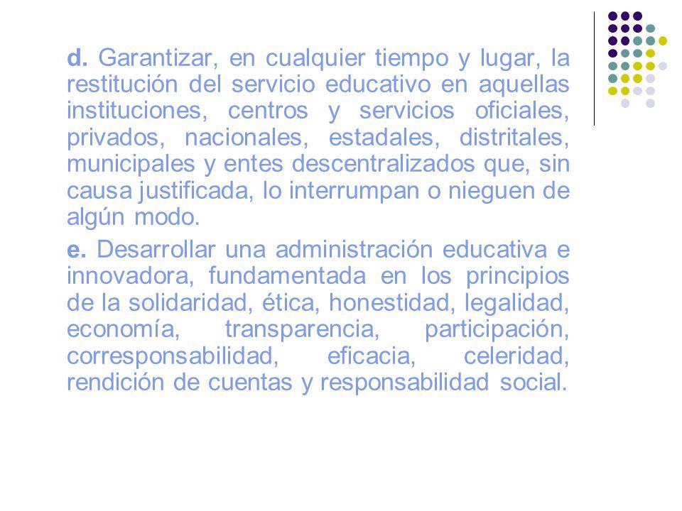 d. Garantizar, en cualquier tiempo y lugar, la restitución del servicio educativo en aquellas instituciones, centros y servicios oficiales, privados,