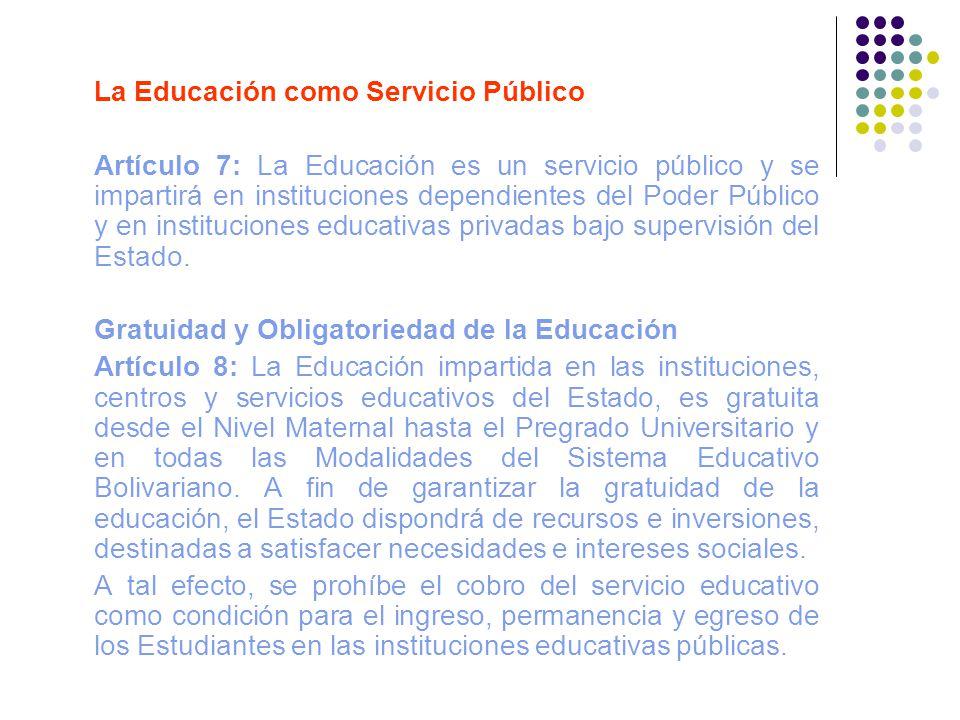 La Educación como Servicio Público Artículo 7: La Educación es un servicio público y se impartirá en instituciones dependientes del Poder Público y en