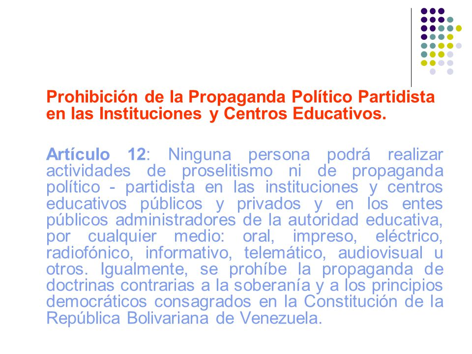 Prohibición de la Propaganda Político Partidista en las Instituciones y Centros Educativos. Artículo 12: Ninguna persona podrá realizar actividades de