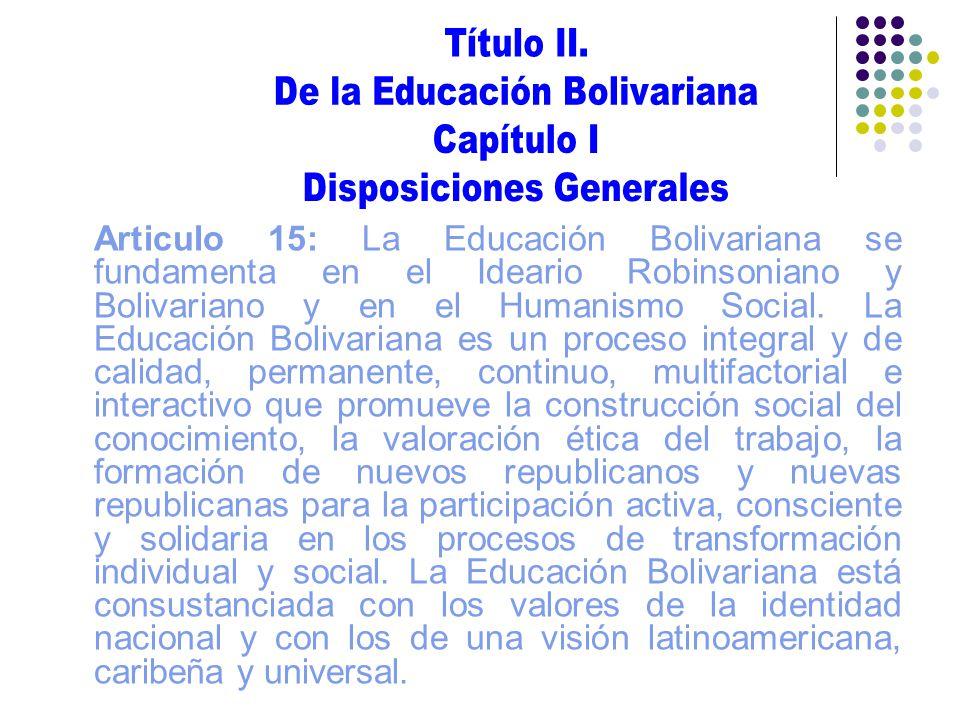 Articulo 15: La Educación Bolivariana se fundamenta en el Ideario Robinsoniano y Bolivariano y en el Humanismo Social. La Educación Bolivariana es un