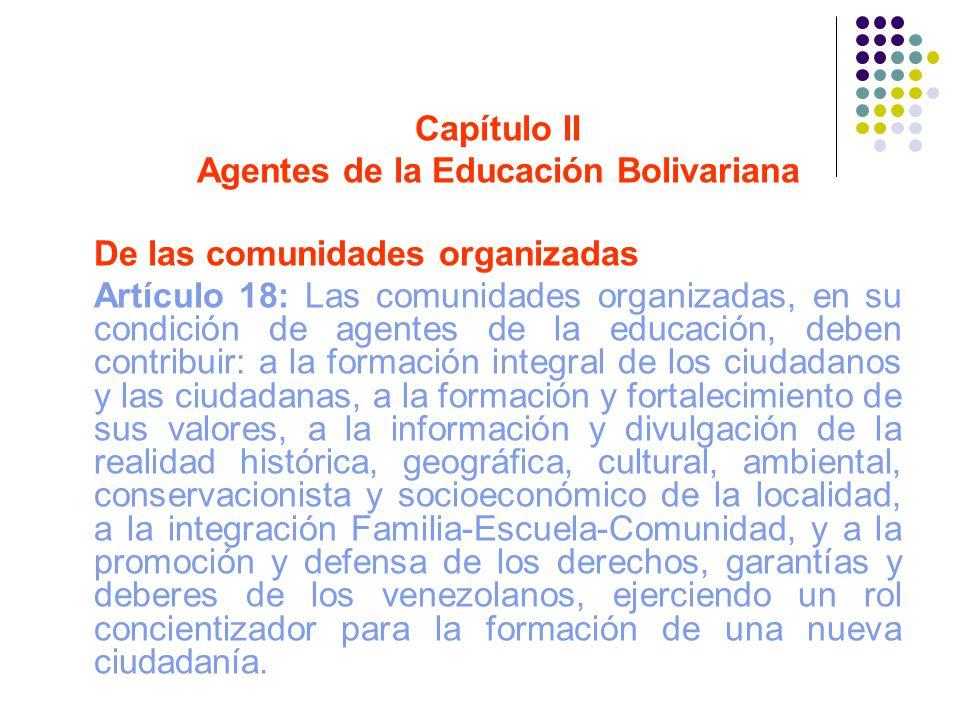 Capítulo II Agentes de la Educación Bolivariana De las comunidades organizadas Artículo 18: Las comunidades organizadas, en su condición de agentes de
