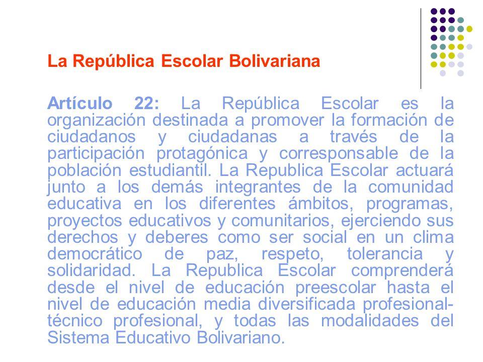 La República Escolar Bolivariana Artículo 22: La República Escolar es la organización destinada a promover la formación de ciudadanos y ciudadanas a t