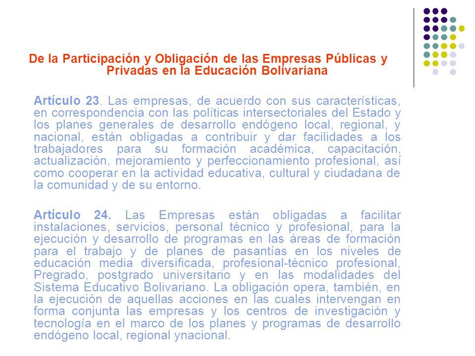 De la Participación y Obligación de las Empresas Públicas y Privadas en la Educación Bolivariana Artículo 23. Las empresas, de acuerdo con sus caracte