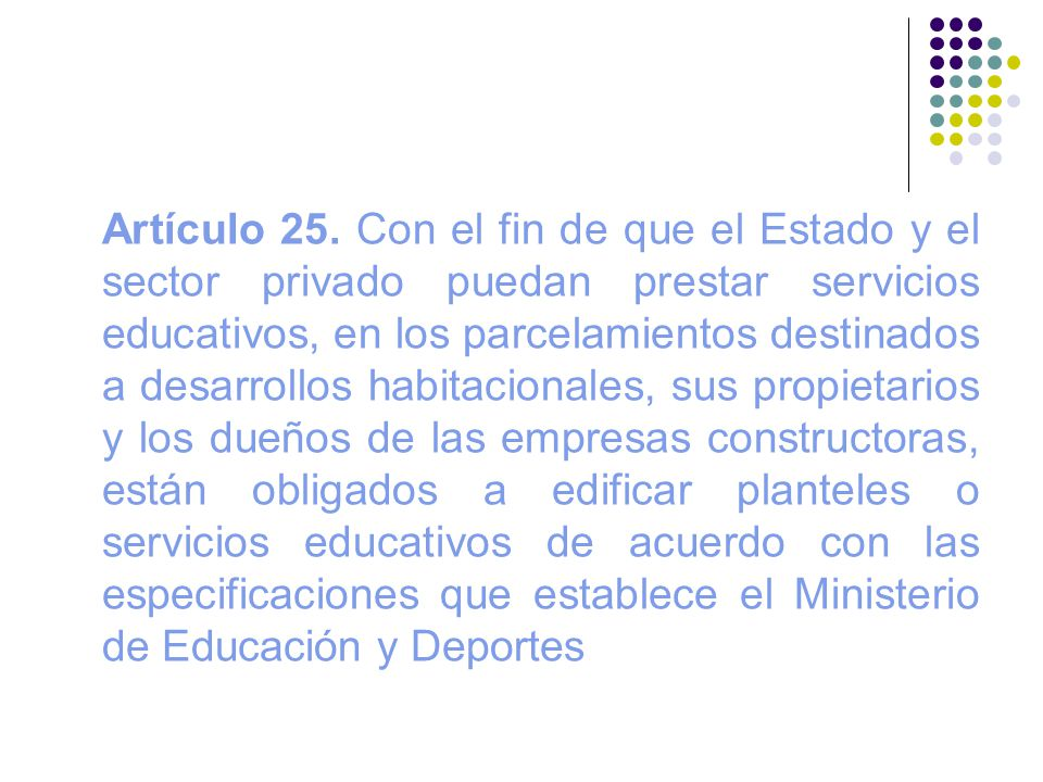 Artículo 25. Con el fin de que el Estado y el sector privado puedan prestar servicios educativos, en los parcelamientos destinados a desarrollos habit