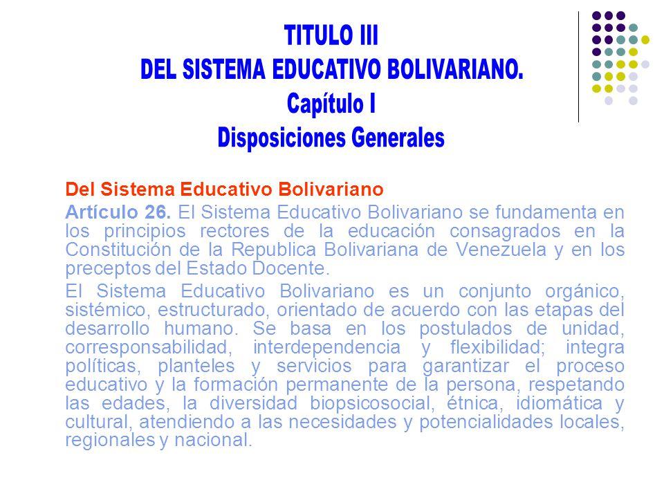 Del Sistema Educativo Bolivariano Artículo 26. El Sistema Educativo Bolivariano se fundamenta en los principios rectores de la educación consagrados e