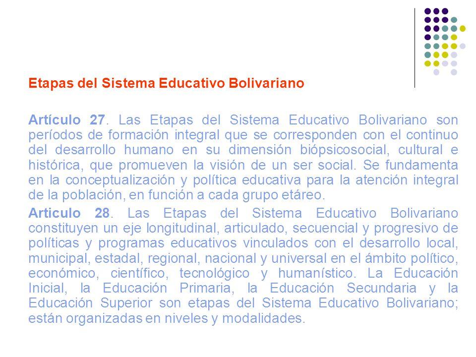 Etapas del Sistema Educativo Bolivariano Artículo 27. Las Etapas del Sistema Educativo Bolivariano son períodos de formación integral que se correspon
