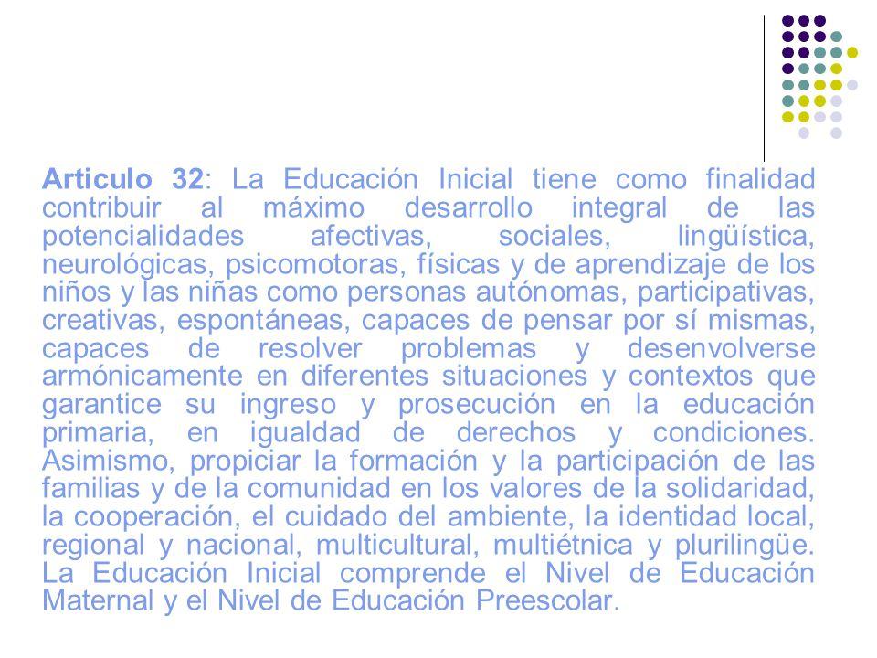 Articulo 32: La Educación Inicial tiene como finalidad contribuir al máximo desarrollo integral de las potencialidades afectivas, sociales, lingüístic