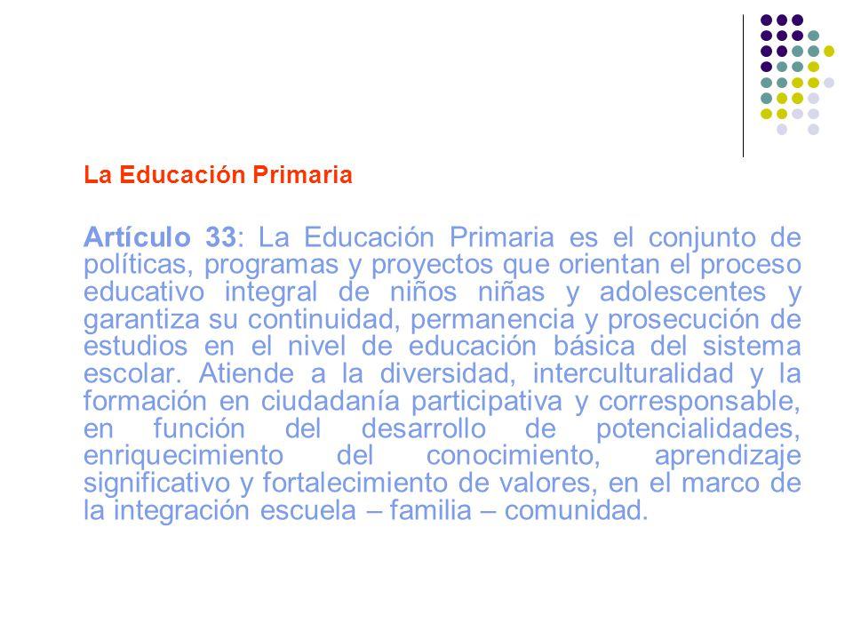 La Educación Primaria Artículo 33: La Educación Primaria es el conjunto de políticas, programas y proyectos que orientan el proceso educativo integral