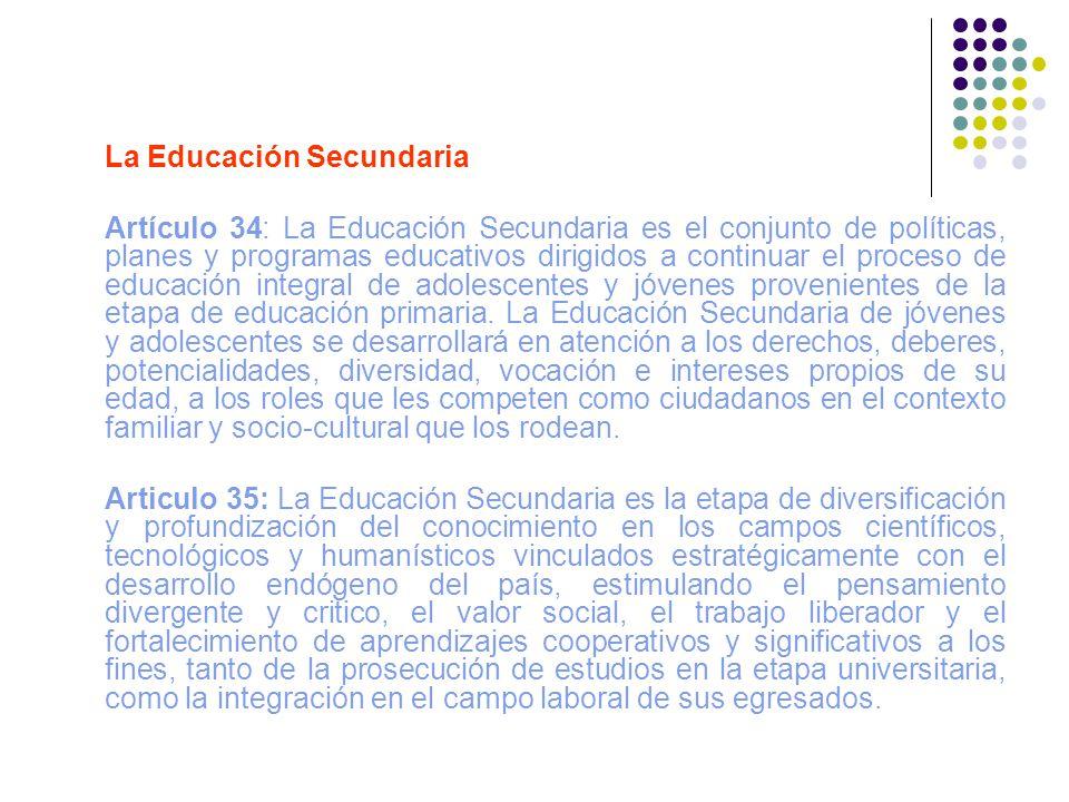 La Educación Secundaria Artículo 34: La Educación Secundaria es el conjunto de políticas, planes y programas educativos dirigidos a continuar el proce