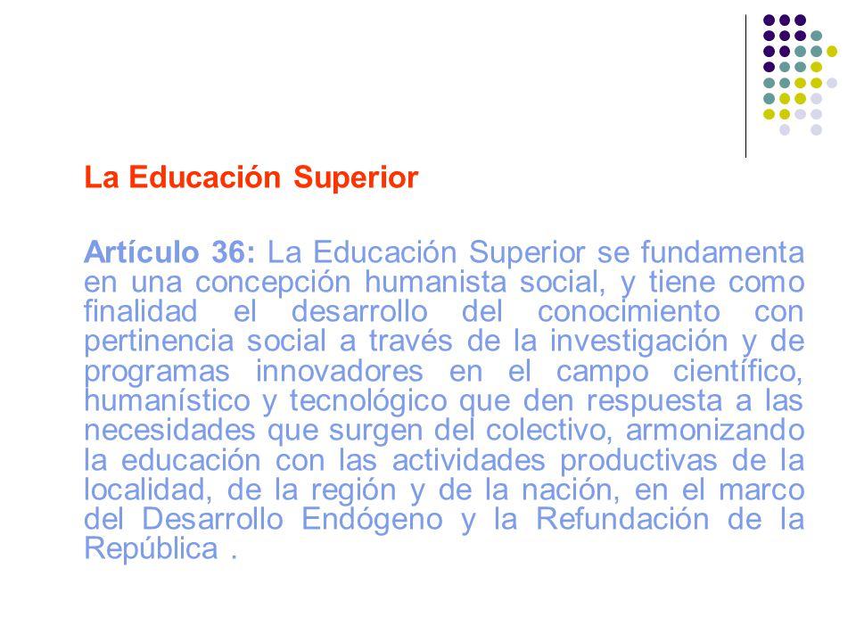 La Educación Superior Artículo 36: La Educación Superior se fundamenta en una concepción humanista social, y tiene como finalidad el desarrollo del co