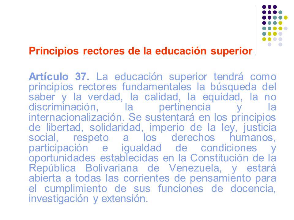 Principios rectores de la educación superior Artículo 37. La educación superior tendrá como principios rectores fundamentales la búsqueda del saber y
