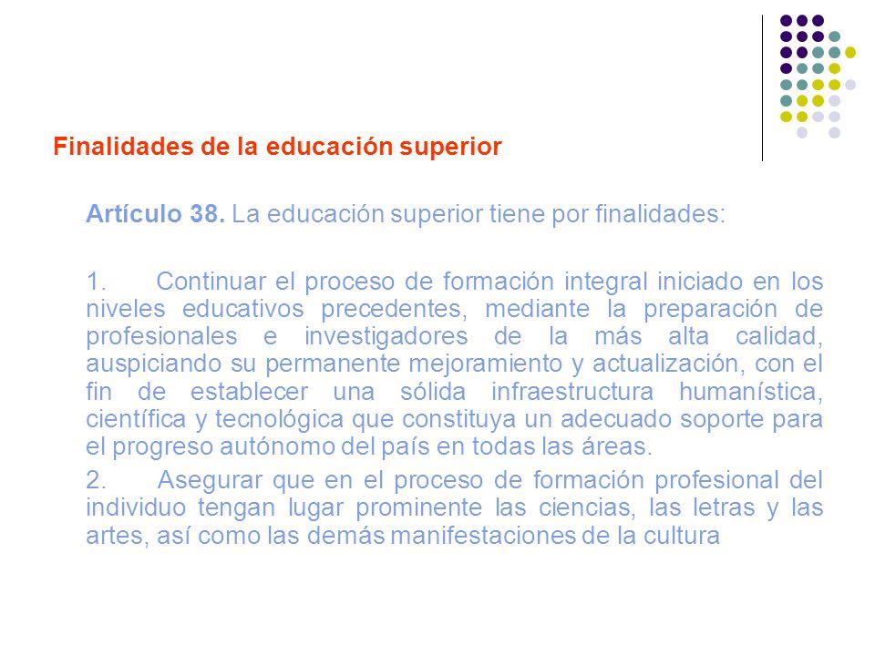 Finalidades de la educación superior Artículo 38. La educación superior tiene por finalidades: 1. Continuar el proceso de formación integral iniciado
