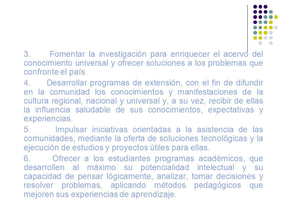 3. Fomentar la investigación para enriquecer el acervo del conocimiento universal y ofrecer soluciones a los problemas que confronte el país. 4. Desar