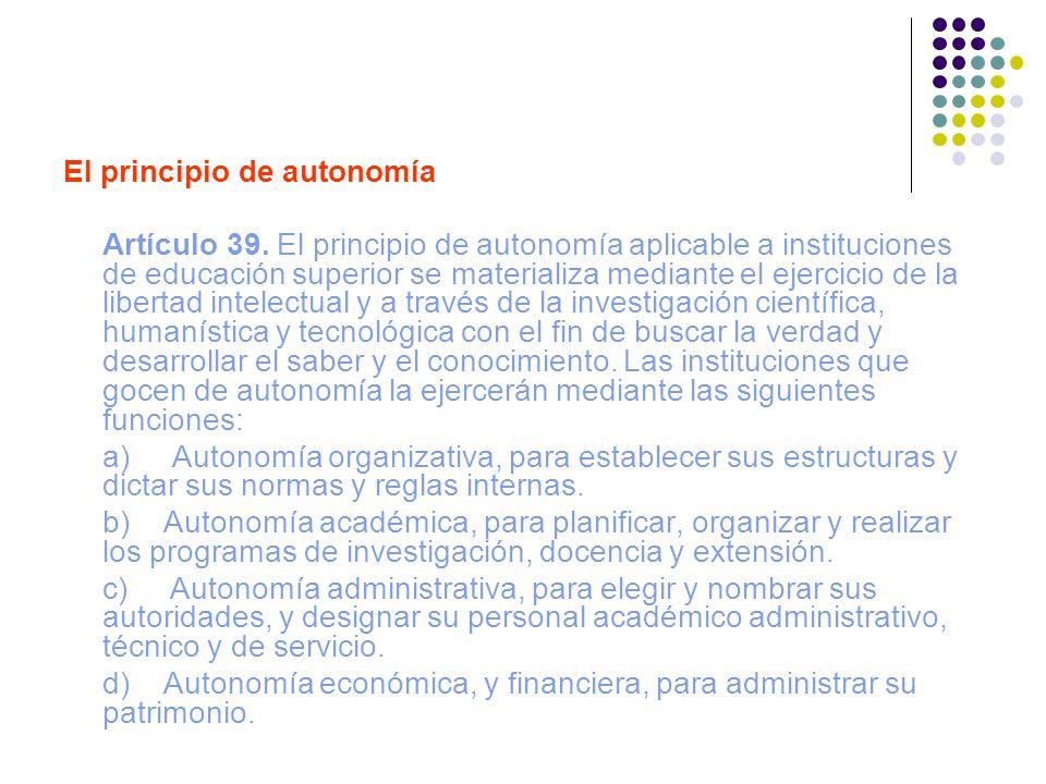 El principio de autonomía Artículo 39. El principio de autonomía aplicable a instituciones de educación superior se materializa mediante el ejercicio