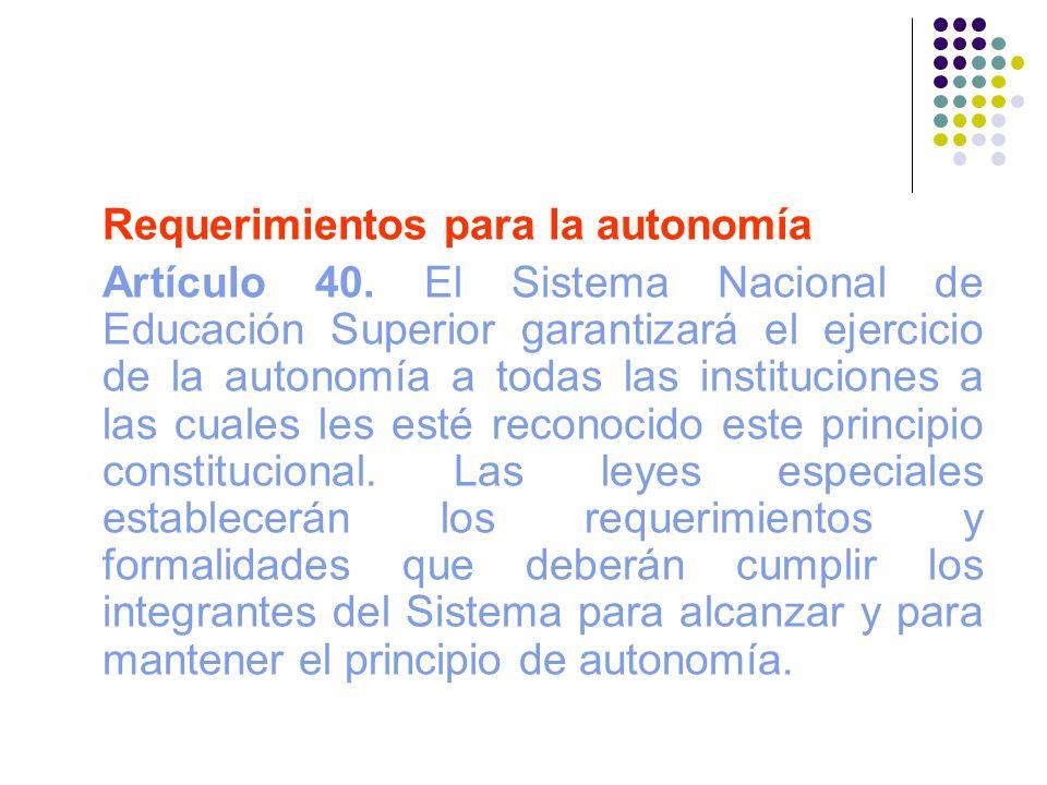 Requerimientos para la autonomía Artículo 40. El Sistema Nacional de Educación Superior garantizará el ejercicio de la autonomía a todas las instituci